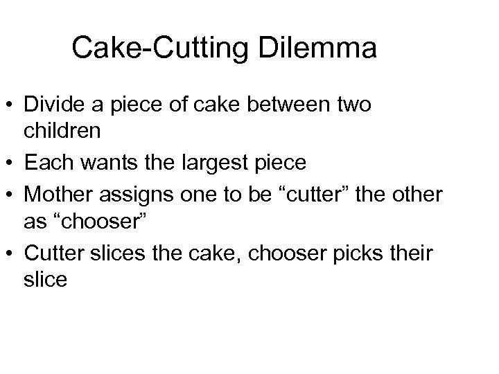 Cake-Cutting Dilemma • Divide a piece of cake between two children • Each wants