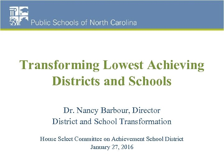 Transforming Lowest Achieving Districts and Schools Dr. Nancy Barbour, Director District and School Transformation