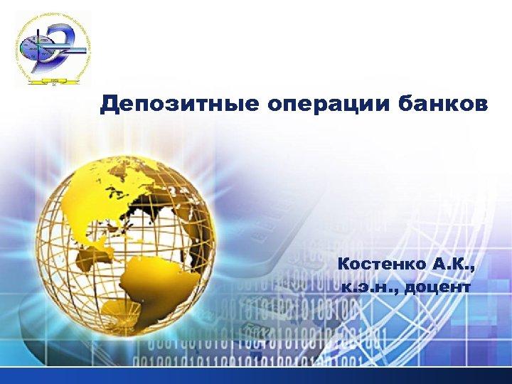 LOGO Депозитные операции банков Костенко А. К. , к. э. н. , доцент