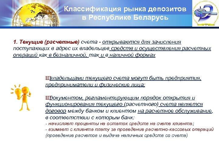 Классификация рынка депозитов в Республике Беларусь LOGO 1. Текущие (расчетные) счета - открываются для