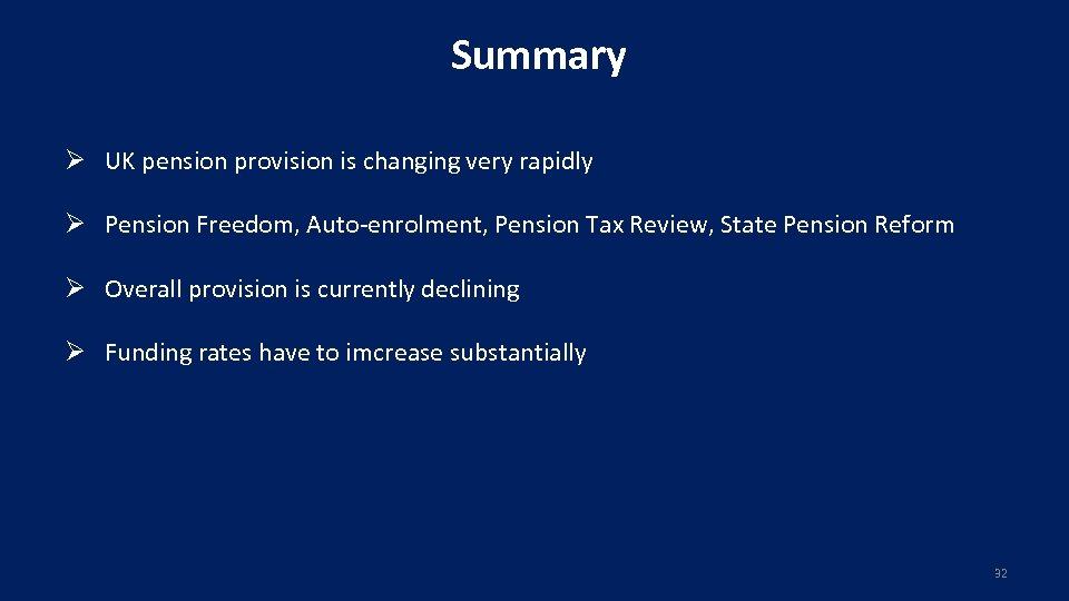 Summary Ø UK pension provision is changing very rapidly Ø Pension Freedom, Auto-enrolment, Pension