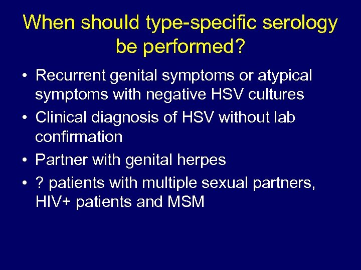 When should type-specific serology be performed? • Recurrent genital symptoms or atypical symptoms with