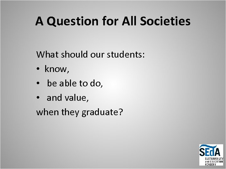 A Question for All Societies What should our students: • know, • be able