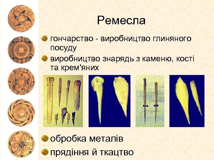 Ремесла гончарство - виробництво глиняного посуду виробництво знарядь з каменю, кості та крем'яних обробка