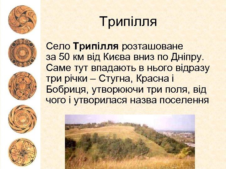 Трипілля Село Трипілля розташоване за 50 км від Києва вниз по Дніпру. Саме тут