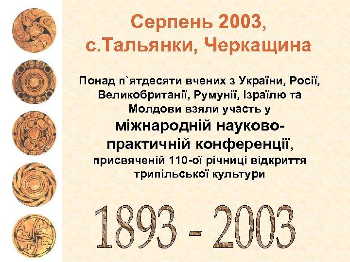 Серпень 2003, с. Тальянки, Черкащина Понад п`ятдесяти вчених з України, Росії, Великобританії, Румунії, Ізраїлю