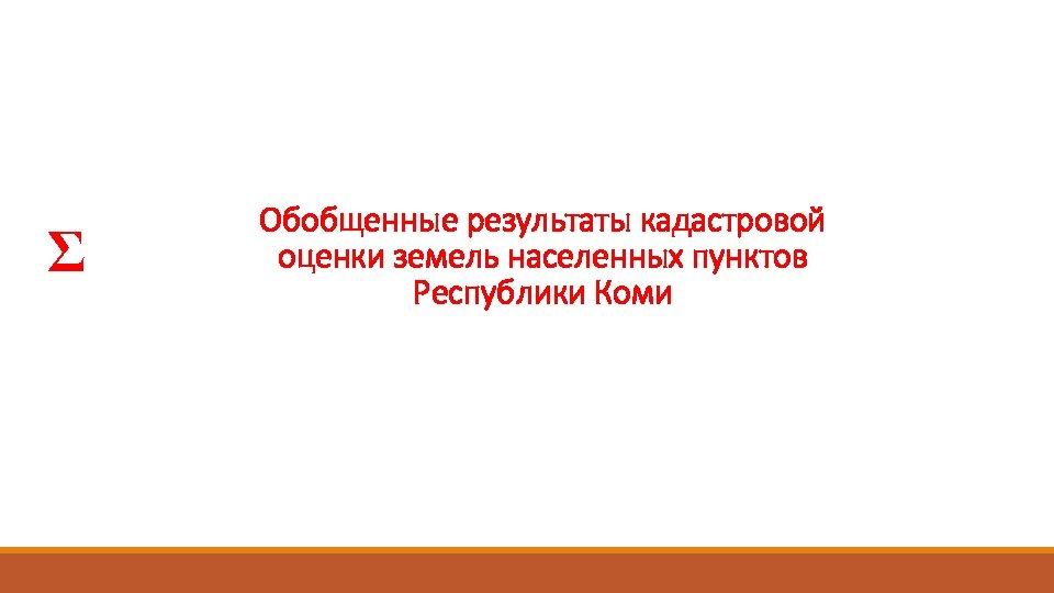 Σ Обобщенные результаты кадастровой оценки земель населенных пунктов Республики Коми