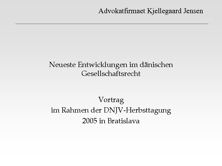 Advokatfirmaet Kjellegaard Jensen Neueste Entwicklungen im dänischen Gesellschaftsrecht Vortrag im Rahmen der DNJV-Herbsttagung 2005