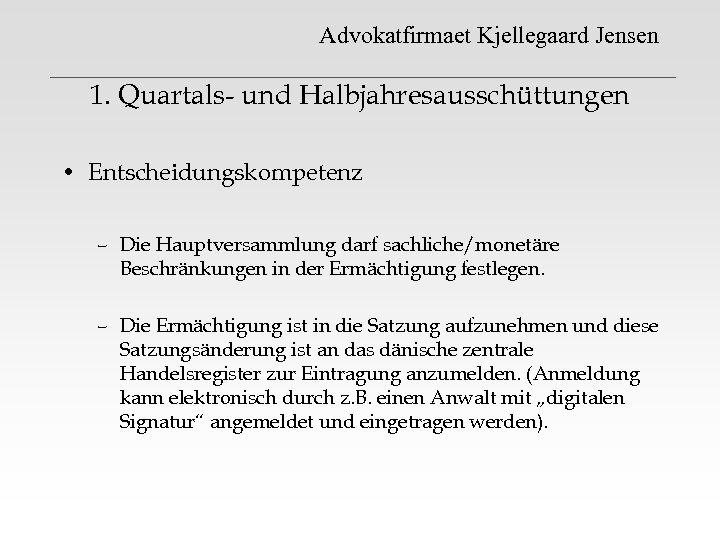 Advokatfirmaet Kjellegaard Jensen 1. Quartals- und Halbjahresausschüttungen • Entscheidungskompetenz – Die Hauptversammlung darf sachliche/monetäre