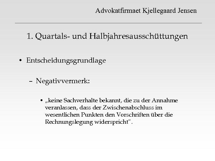 """Advokatfirmaet Kjellegaard Jensen 1. Quartals- und Halbjahresausschüttungen • Entscheidungsgrundlage – Negativvermerk: • """"keine Sachverhalte"""