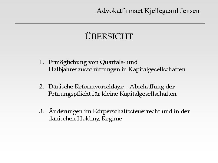 Advokatfirmaet Kjellegaard Jensen ÜBERSICHT 1. Ermöglichung von Quartals- und Halbjahresausschüttungen in Kapitalgesellschaften 2. Dänische