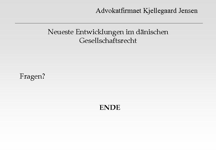 Advokatfirmaet Kjellegaard Jensen Neueste Entwicklungen im dänischen Gesellschaftsrecht Fragen? ENDE