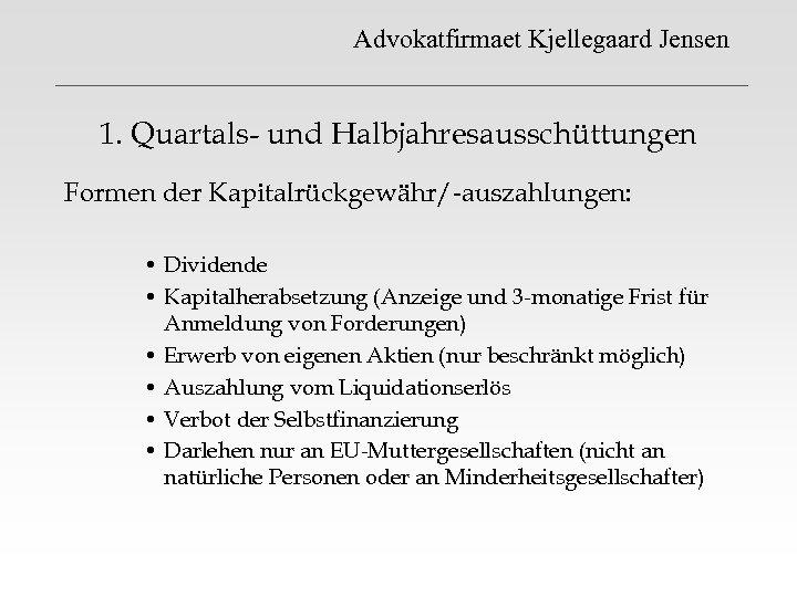 Advokatfirmaet Kjellegaard Jensen 1. Quartals- und Halbjahresausschüttungen Formen der Kapitalrückgewähr/-auszahlungen: • Dividende • Kapitalherabsetzung