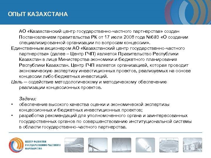 ОПЫТ КАЗАХСТАНА АО «Казахстанский центр государственно-частного партнерства» создан Постановлением правительства РК от 17 июля