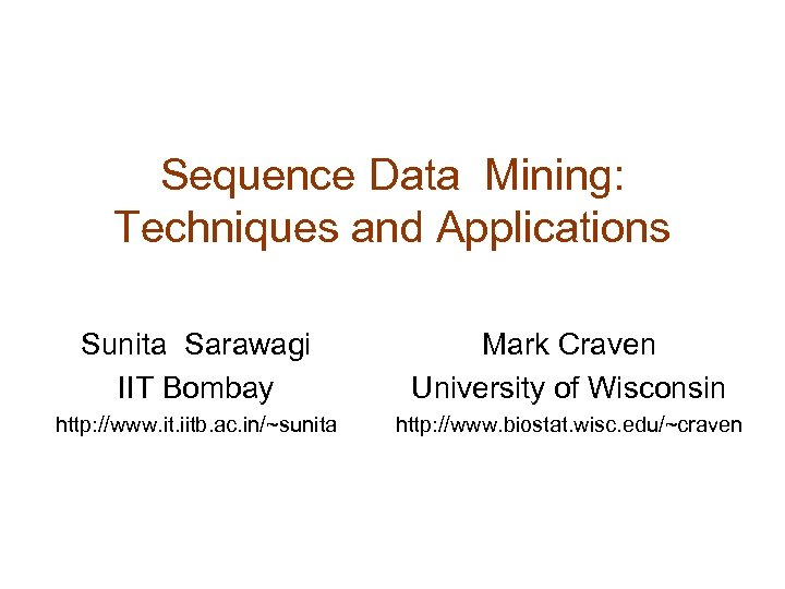 Sequence Data Mining: Techniques and Applications Sunita Sarawagi IIT Bombay Mark Craven University of