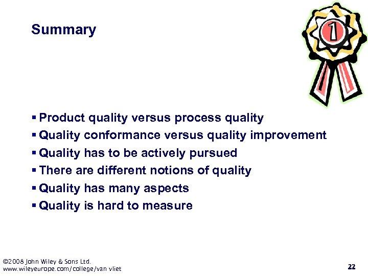 Summary § Product quality versus process quality § Quality conformance versus quality improvement §