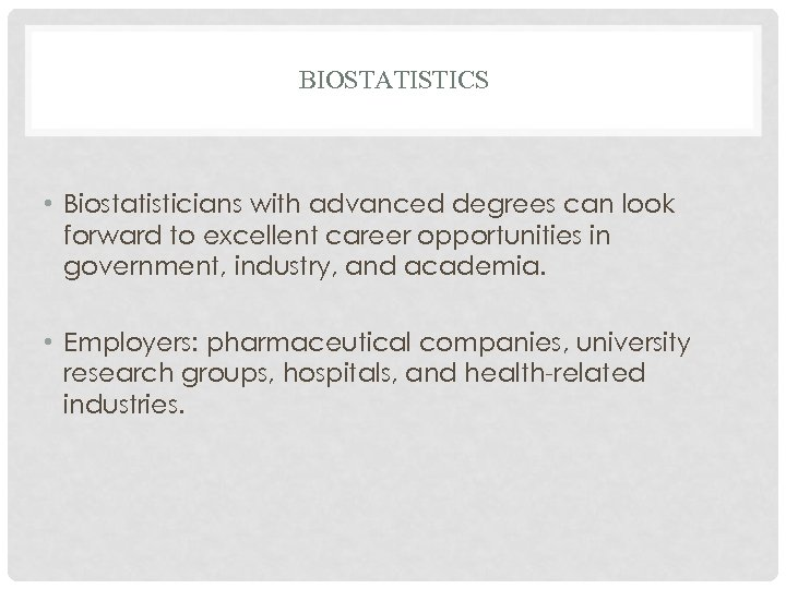 BIOSTATISTICS • Biostatisticians with advanced degrees can look forward to excellent career opportunities in