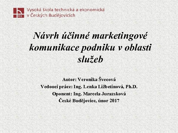 Návrh účinné marketingové komunikace podniku v oblasti služeb Autor: Veronika Švecová Vedoucí práce: Ing.