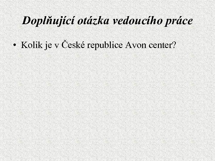 Doplňující otázka vedoucího práce • Kolik je v České republice Avon center?