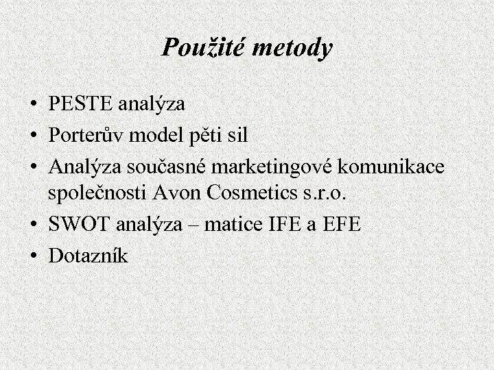 Použité metody • PESTE analýza • Porterův model pěti sil • Analýza současné marketingové