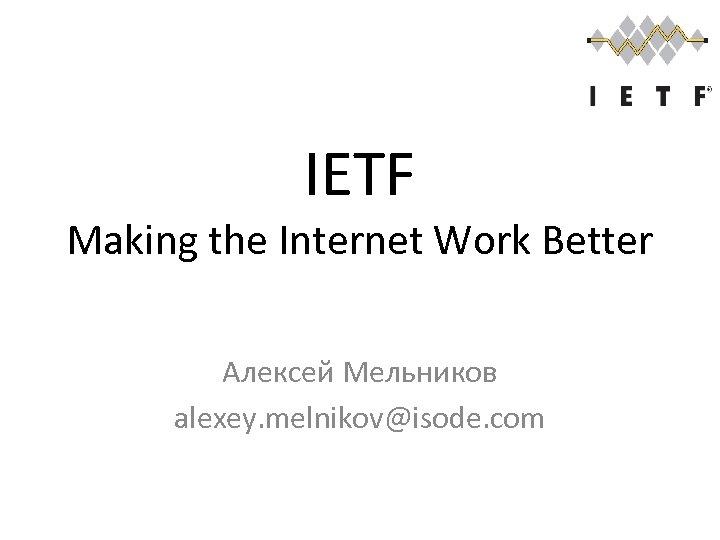 IETF Making the Internet Work Better Алексей Мельников alexey. melnikov@isode. com