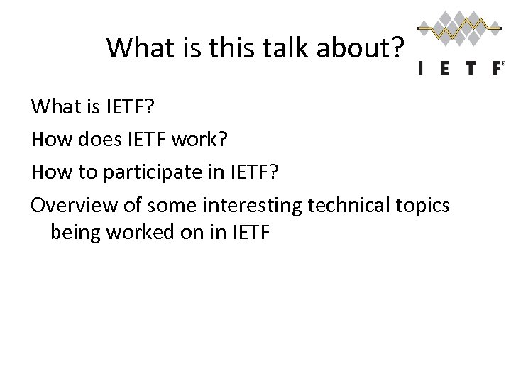What is this talk about? What is IETF? How does IETF work? How to