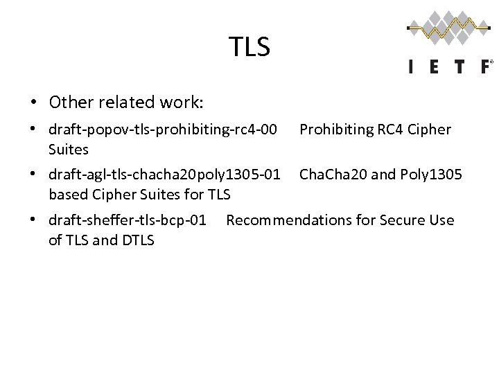 TLS • Other related work: • draft-popov-tls-prohibiting-rc 4 -00 Suites Prohibiting RC 4 Cipher