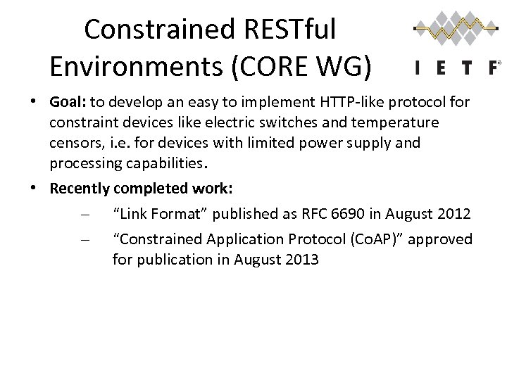 Constrained RESTful Environments (CORE WG) • Goal: to develop an easy to implement HTTP-like