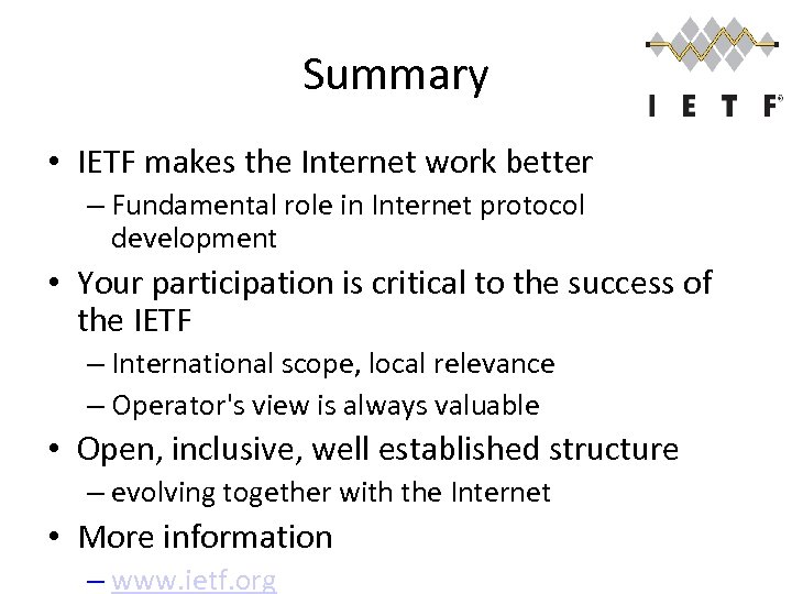 Summary • IETF makes the Internet work better – Fundamental role in Internet protocol