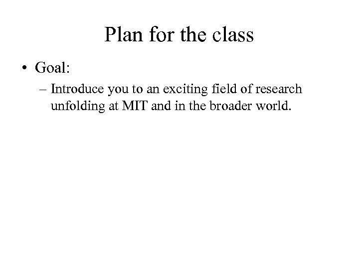 Plan for the class • Goal: – Introduce you to an exciting field of