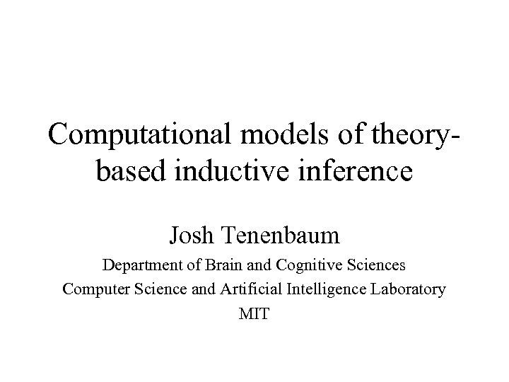 Computational models of theorybased inductive inference Josh Tenenbaum Department of Brain and Cognitive Sciences