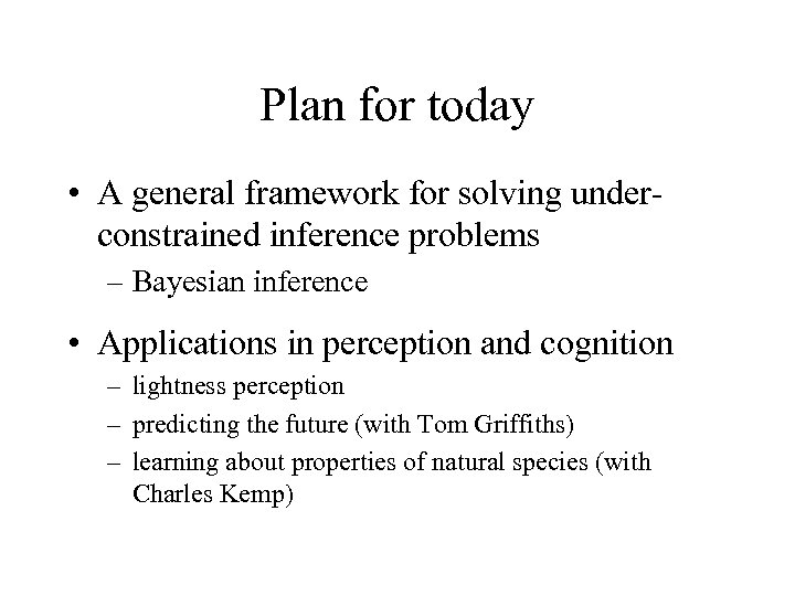 Plan for today • A general framework for solving underconstrained inference problems – Bayesian