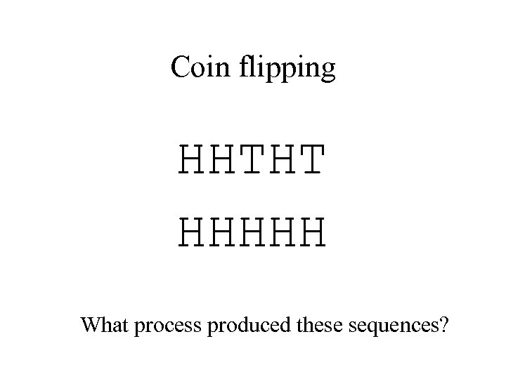 Coin flipping HHTHT HHHHH What process produced these sequences?