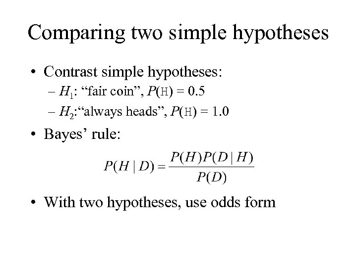 """Comparing two simple hypotheses • Contrast simple hypotheses: – H 1: """"fair coin"""", P(H)"""