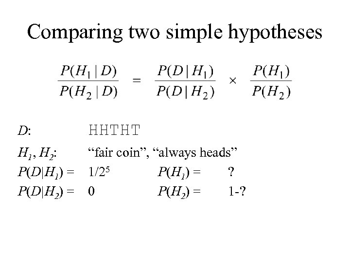 Comparing two simple hypotheses D: HHTHT H 1, H 2: P(D|H 1) = P(D|H