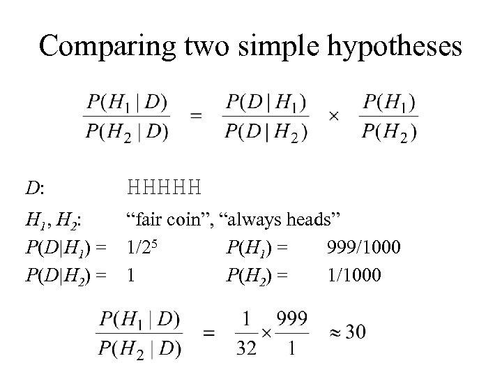 Comparing two simple hypotheses D: HHHHH H 1, H 2: P(D|H 1) = P(D|H