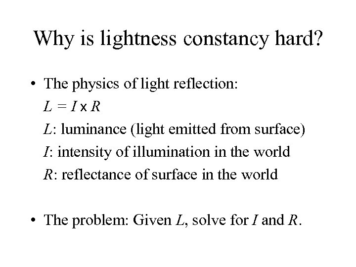 Why is lightness constancy hard? • The physics of light reflection: L=Ix. R L: