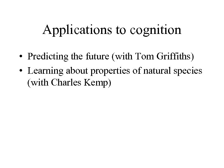 Applications to cognition • Predicting the future (with Tom Griffiths) • Learning about properties