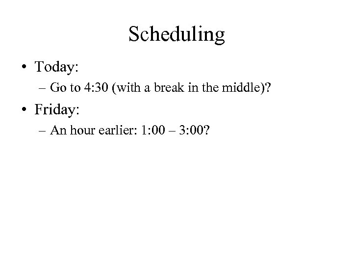 Scheduling • Today: – Go to 4: 30 (with a break in the middle)?