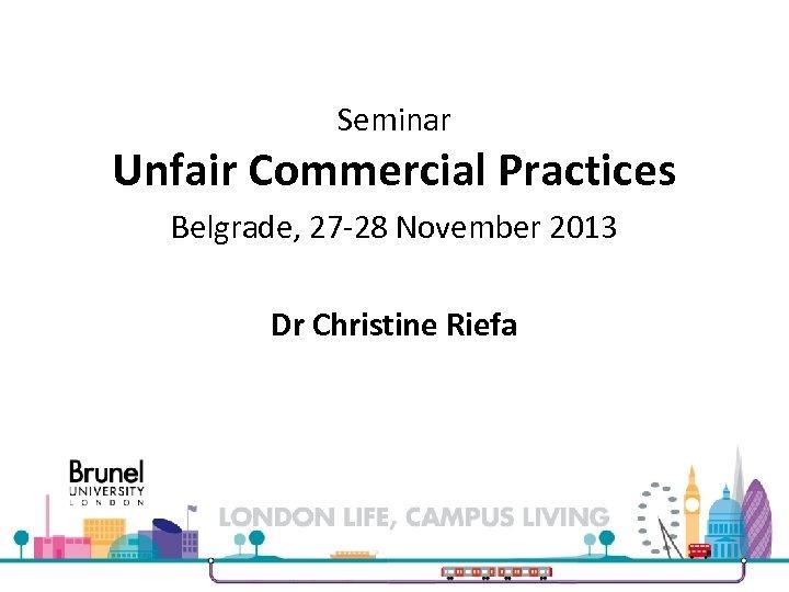 Seminar Unfair Commercial Practices Belgrade, 27 -28 November 2013 Dr Christine Riefa