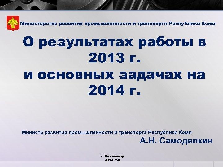 Министерство развития промышленности и транспорта Республики Коми О результатах работы в 2013 г. и