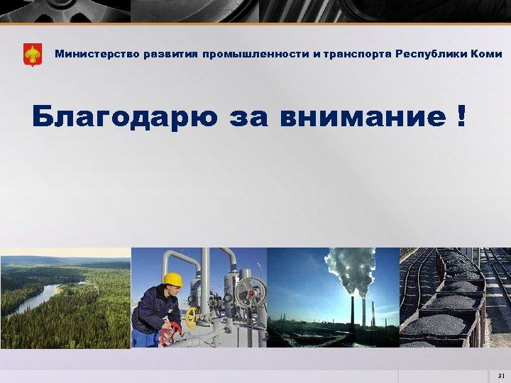 Министерство развития промышленности и транспорта Республики Коми Благодарю за внимание ! 31