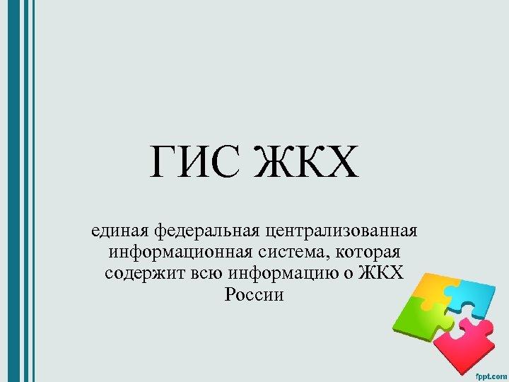 ГИС ЖКХ единая федеральная централизованная информационная система, которая содержит всю информацию о ЖКХ России