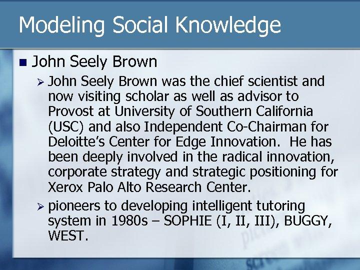 Modeling Social Knowledge n John Seely Brown Ø John Seely Brown was the chief