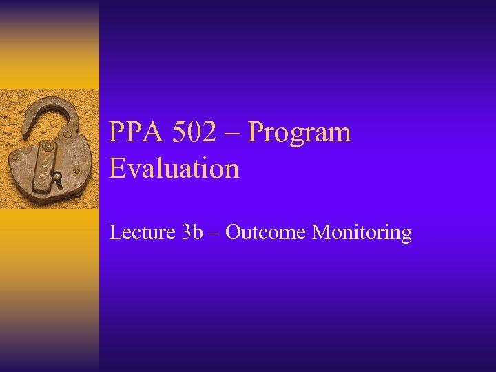 PPA 502 – Program Evaluation Lecture 3 b – Outcome Monitoring