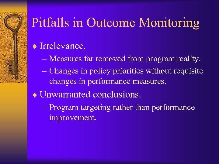 Pitfalls in Outcome Monitoring ¨ Irrelevance. – Measures far removed from program reality. –
