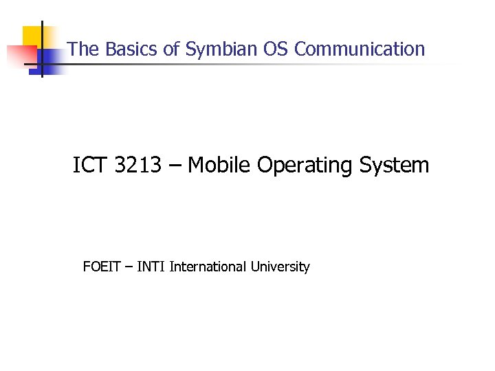 The Basics of Symbian OS Communication ICT 3213 – Mobile Operating System FOEIT –