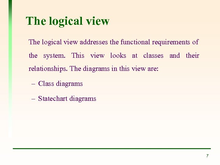 The logical view addresses the functional requirements of the system. This view looks at