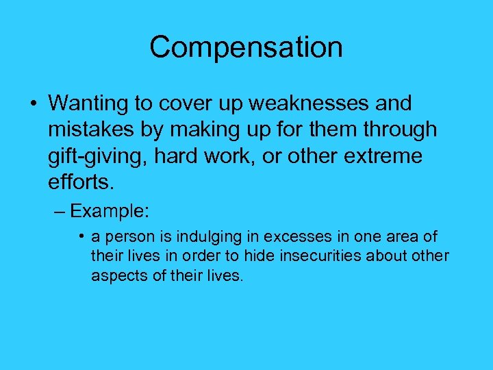 Compensation • Wanting to cover up weaknesses and mistakes by making up for them
