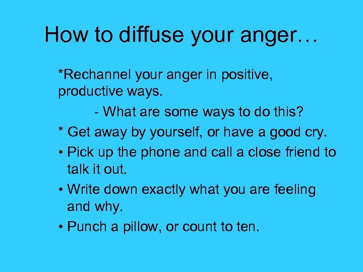 How to diffuse your anger… *Rechannel your anger in positive, productive ways. - What